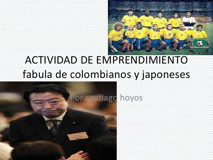 ACTIVIDAD DE EMPRENDIMIENTOfabula de colombianos y japoneses         Por santiago hoyos