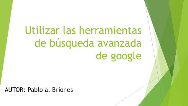 Utilizar las herramientas de búsqueda avanzada de google AUTOR: Pablo a. Briones