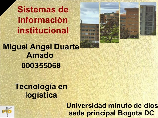 Sistemas de información institucional Miguel Angel Duarte Amado 000355068 Tecnología en logística Universidad minuto de di...