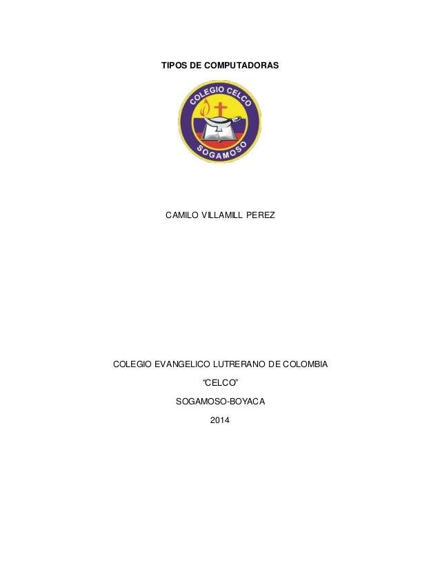 """TIPOS DE COMPUTADORAS  CAMILO VILLAMILL PEREZ  COLEGIO EVANGELICO LUTRERANO DE COLOMBIA  """"CELCO""""  SOGAMOSO-BOYACA  2014"""