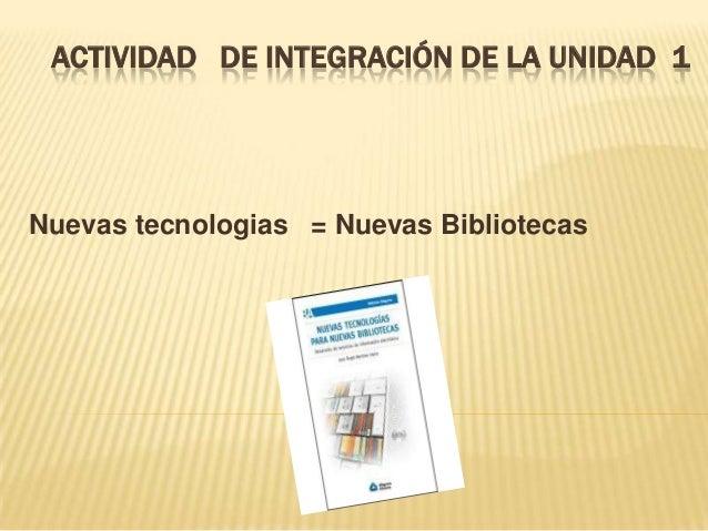 ACTIVIDAD DE INTEGRACIÓN DE LA UNIDAD 1 Nuevas tecnologias = Nuevas Bibliotecas