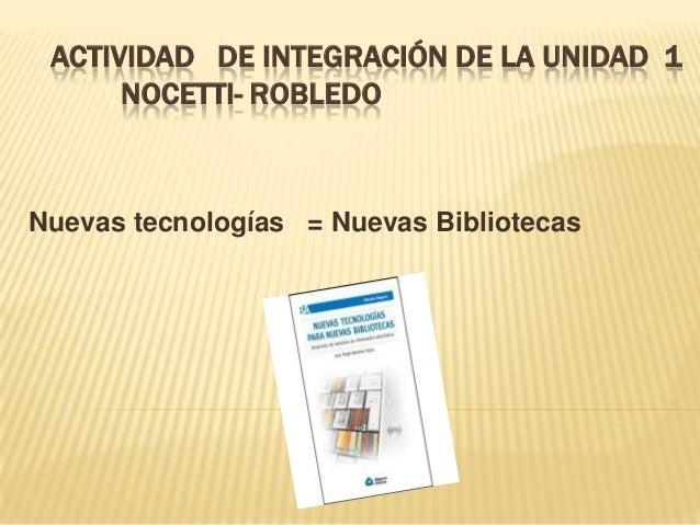 ACTIVIDAD DE INTEGRACIÓN DE LA UNIDAD 1 NOCETTI- ROBLEDO  Nuevas tecnologías = Nuevas Bibliotecas