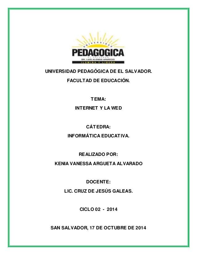 UNIVERSIDAD PEDAGÓGICA DE EL SALVADOR.  FACULTAD DE EDUCACIÓN.  TEMA:  INTERNET Y LA WED  CÁTEDRA:  INFORMÁTICA EDUCATIVA....