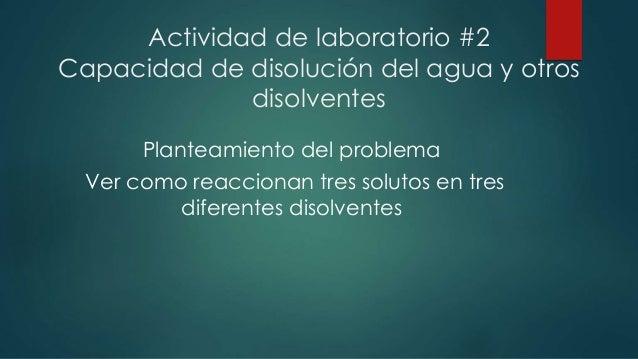 Actividad de laboratorio #2  Capacidad de disolución del agua y otros  disolventes  Planteamiento del problema  Ver como r...