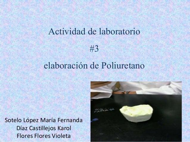 Actividad de laboratorio #3 elaboración de Poliuretano Sotelo López María Fernanda Díaz Castillejos Karol Flores Flores Vi...