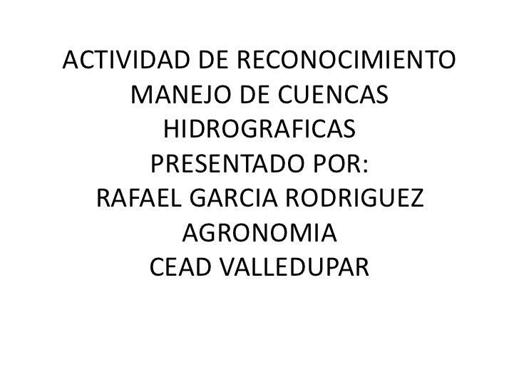 ACTIVIDAD DE RECONOCIMIENTO     MANEJO DE CUENCAS        HIDROGRAFICAS       PRESENTADO POR:  RAFAEL GARCIA RODRIGUEZ     ...