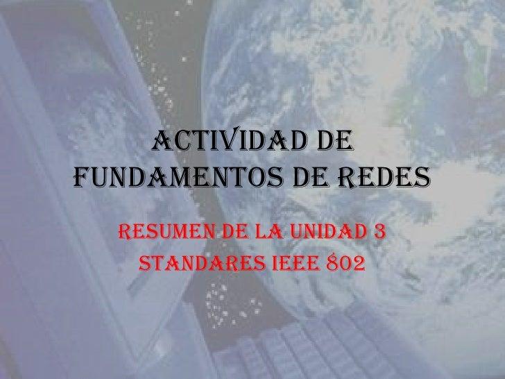 Actividad de Fundamentos de Redes<br />Resumen de la Unidad 3<br />Standares IEEE 802<br />