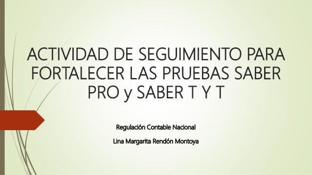 ACTIVIDAD DE SEGUIMIENTO PARA FORTALECER LAS PRUEBAS SABER PRO y SABER T Y T Regulación Contable Nacional Lina Margarita R...