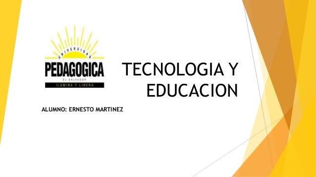 TECNOLOGIA Y  EDUCACION  ALUMNO: ERNESTO MARTINEZ