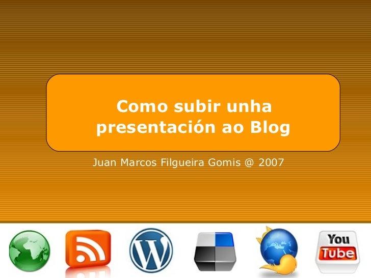 Como subir unha  presentación ao Blog Juan Marcos Filgueira Gomis @ 2007