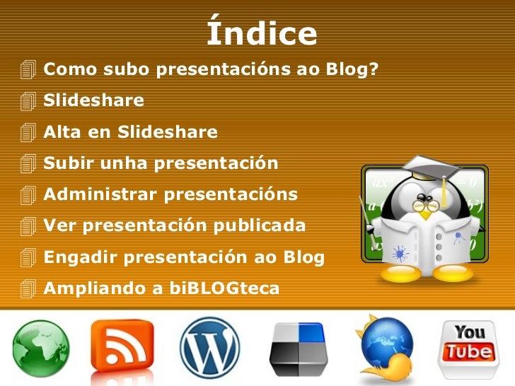 Índice <ul><li>Como subo presentacións ao Blog? </li></ul><ul><li>Slideshare </li></ul><ul><li>Alta en Slideshare </li></u...