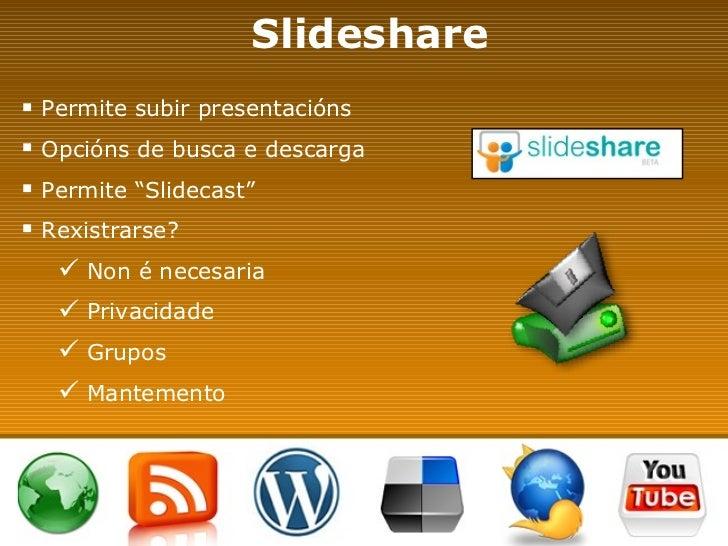 "Slideshare <ul><li>Permite subir presentacións </li></ul><ul><li>Opcións de busca e descarga </li></ul><ul><li>Permite ""Sl..."