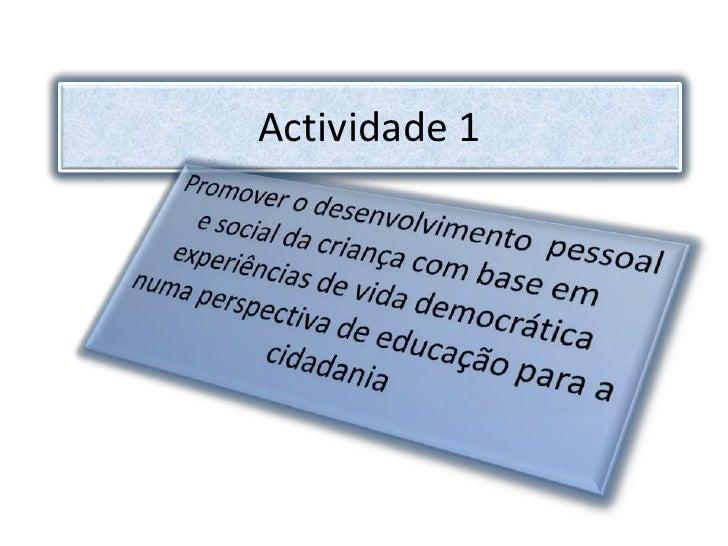 Actividade 1<br />Promover o desenvolvimento  pessoal e social da criança com base em experiências de vida democrática num...