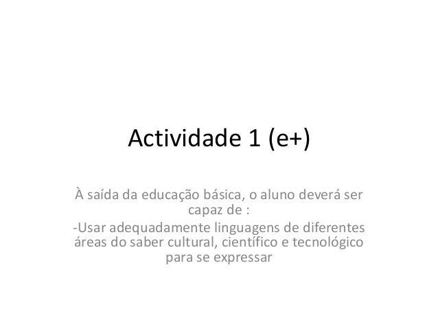Actividade 1 (e+) À saída da educação básica, o aluno deverá ser capaz de : -Usar adequadamente linguagens de diferentes á...
