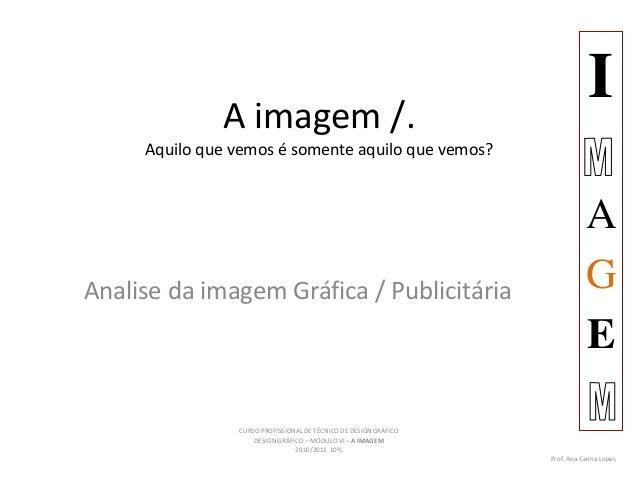 A imagem /. Aquilo que vemos é somente aquilo que vemos? Analise da imagem Gráfica / Publicitária I A G E CURSO PROFISSION...