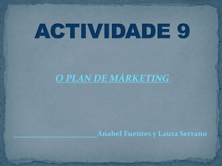 O PLAN DE MÁRKETING<br />Anabel Fuentes y Laura Serrano         <br />ACTIVIDADE 9<br />