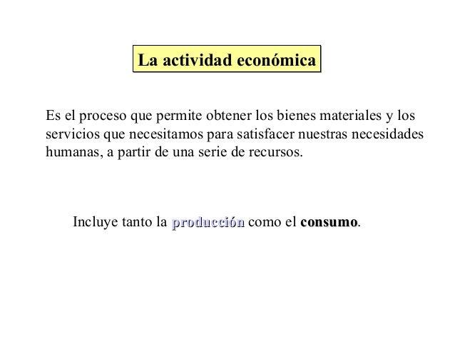 La actividad económicaLa actividad económica Es el proceso que permite obtener los bienes materiales y los servicios que n...