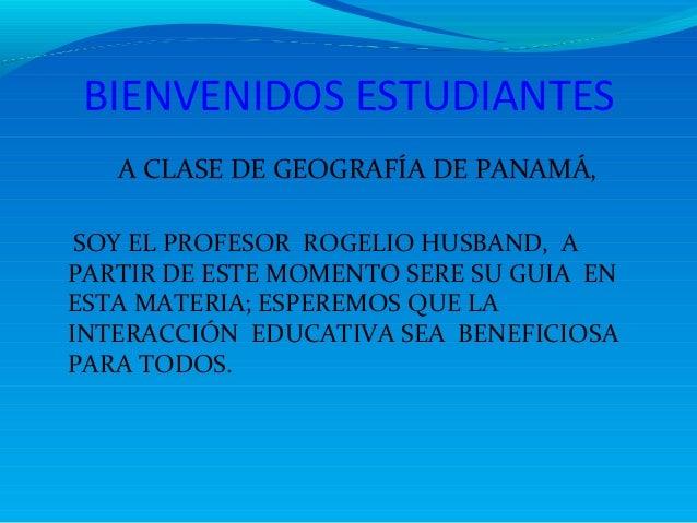 BIENVENIDOS ESTUDIANTES   A CLASE DE GEOGRAFÍA DE PANAMÁ, SOY EL PROFESOR ROGELIO HUSBAND, APARTIR DE ESTE MOMENTO SERE SU...