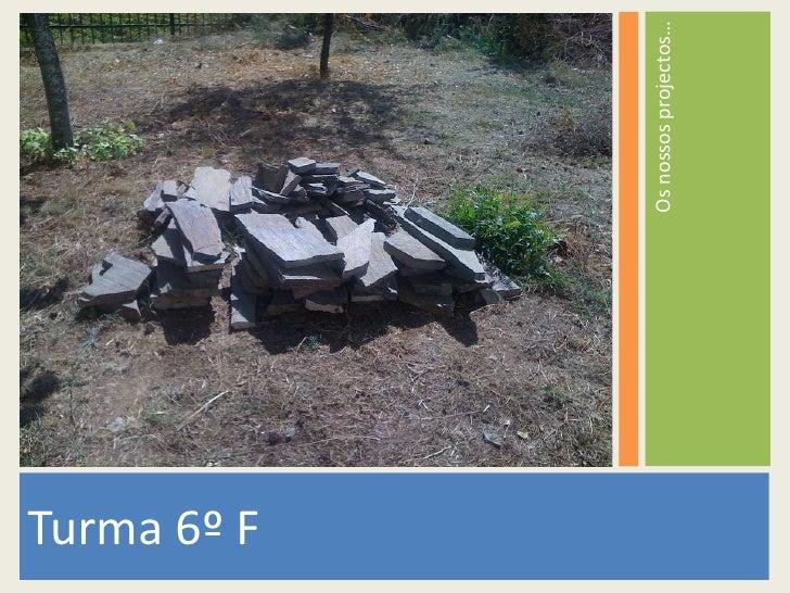 <ul><li>Turma 6º F </li></ul><ul><li>Os nossos projectos… </li></ul>