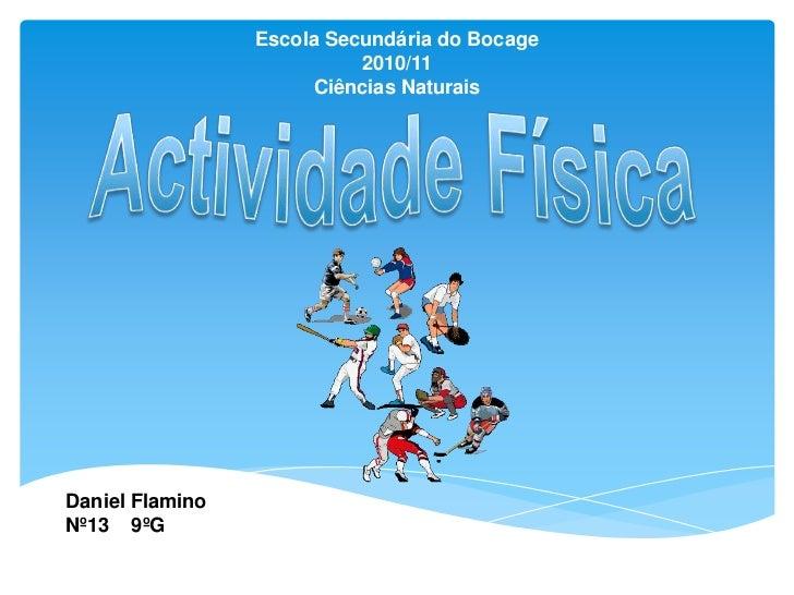 Escola Secundária do Bocage<br />2010/11<br />Ciências Naturais<br />Actividade Física<br />Daniel Flamino Nº13    9ºG<br />