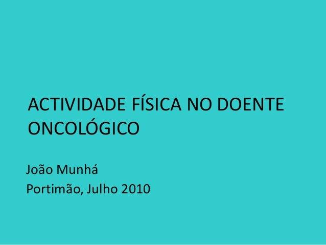 ACTIVIDADE FÍSICA NO DOENTE ONCOLÓGICO João Munhá Portimão, Julho 2010
