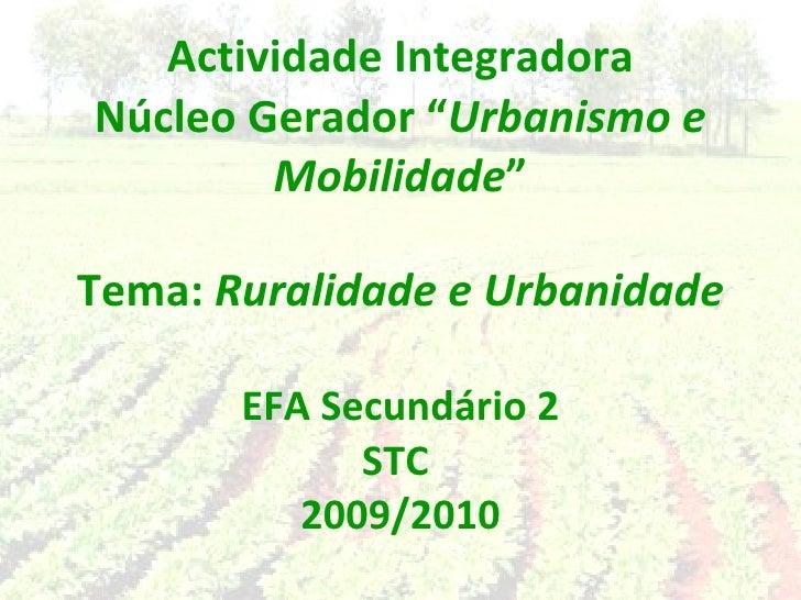 """Actividade Integradora Núcleo Gerador """" Urbanismo e Mobilidade """" Tema:  Ruralidade e Urbanidade EFA Secundário 2 STC  2009..."""