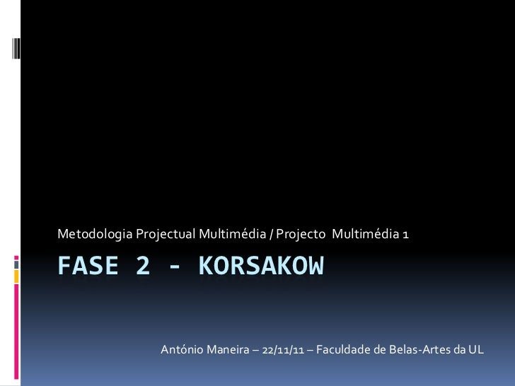 Metodologia Projectual Multimédia / Projecto Multimédia 1FASE 2 - KORSAKOW                António Maneira – 22/11/11 – Fac...