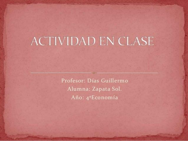 Profesor: Días Guillermo Alumna: Zapata Sol. Año: 4ºEconomía