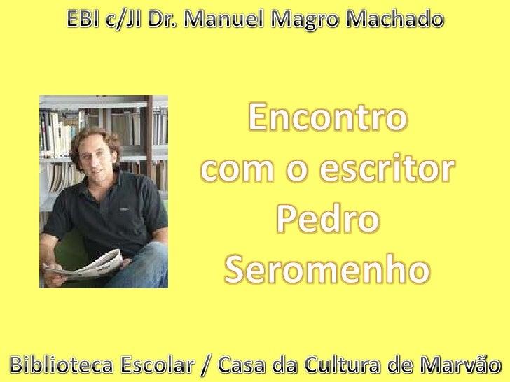 EBI c/JI Dr. Manuel Magro Machado<br />Encontro <br />com o escritor<br />Pedro Seromenho<br />Biblioteca Escolar / Casa d...