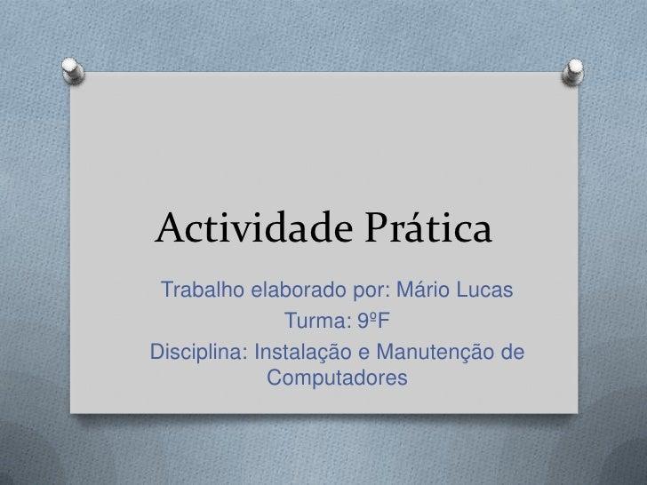 Actividade Prática<br />Trabalho elaborado por: Mário Lucas<br />Turma: 9ºF<br />Disciplina: Instalação e Manutenção de Co...