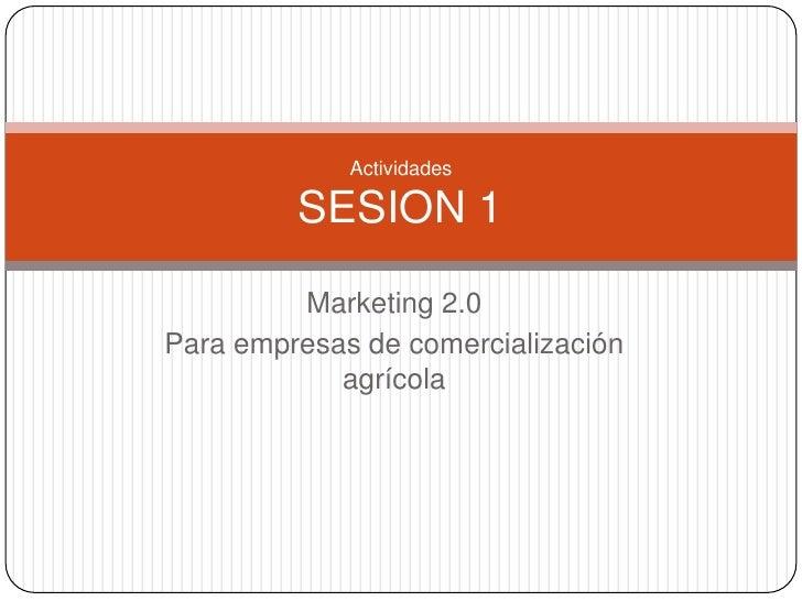 Marketing 2.0 <br />Para empresas de comercialización agrícola<br />Actividades SESION 1 <br />