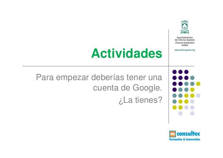 ActividadesPara empezar deberías tener una             cuenta de Google.                    ¿La tienes?