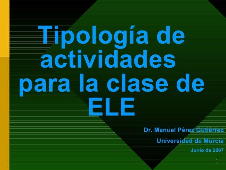 Tipología de actividades  para la clase de ELE Dr. Manuel Pérez Gutiérrez Universidad de Murcia Junio de 2007