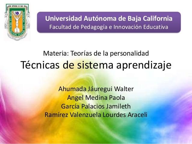 Materia: Teorías de la personalidad Técnicas de sistema aprendizaje Ahumada Jáuregui Walter Angel Medina Paola García Pala...
