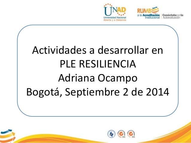 Actividades a desarrollar en  PLE RESILIENCIA  Adriana Ocampo  Bogotá, Septiembre 2 de 2014