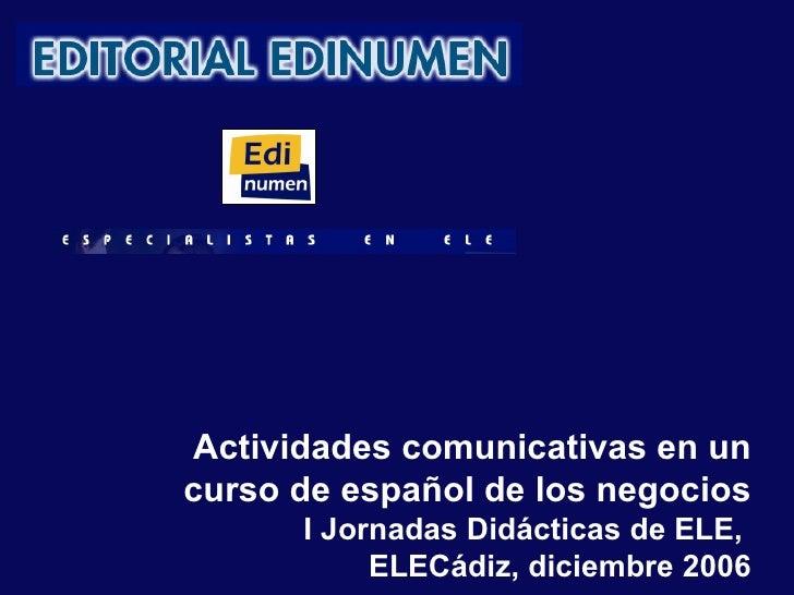 Actividades comunicativas en un curso de español de los negocios I Jornadas Didácticas de ELE,  ELECádiz, diciembre 2006