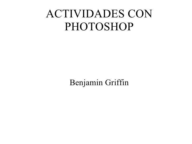ACTIVIDADES CON PHOTOSHOP Benjamin Griffin