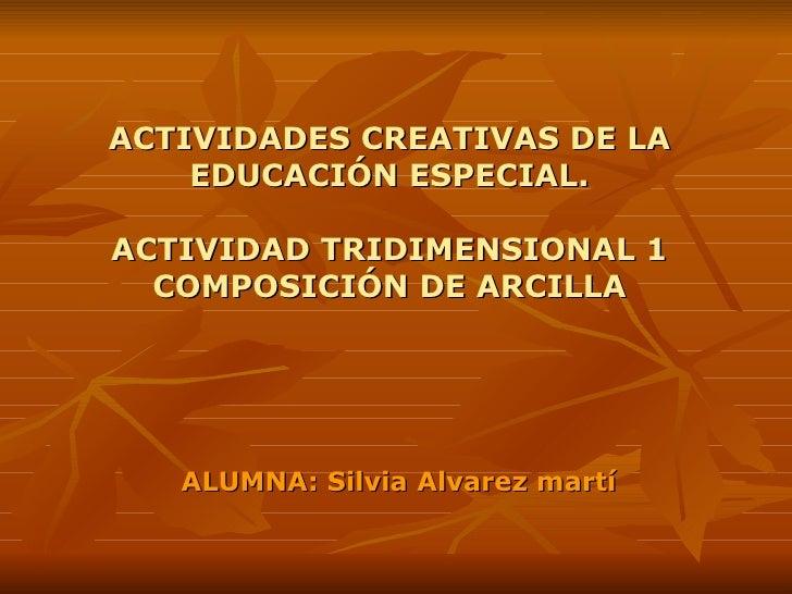 ACTIVIDADES CREATIVAS DE LA EDUCACIÓN ESPECIAL. ACTIVIDAD TRIDIMENSIONAL 1 COMPOSICIÓN DE ARCILLA ALUMNA: Silvia Alvarez m...