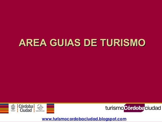 www.turismocordobaciudad.blogspot.com AREA GUIAS DE TURISMOAREA GUIAS DE TURISMO