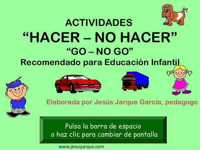 """www.jesusjarque.com ACTIVIDADES """"HACER – NO HACER"""" """"GO – NO GO"""" Recomendado para Educación Infantil Elaborada por Jesús Ja..."""