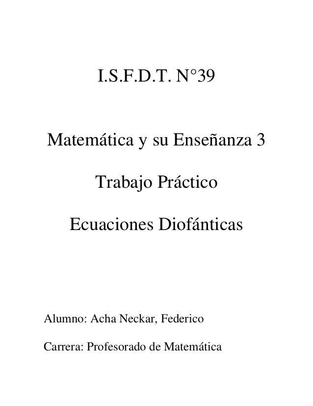 I.S.F.D.T. N°39 Matemática y su Enseñanza 3 Trabajo Práctico Ecuaciones Diofánticas Alumno: Acha Neckar, Federico Carrera:...