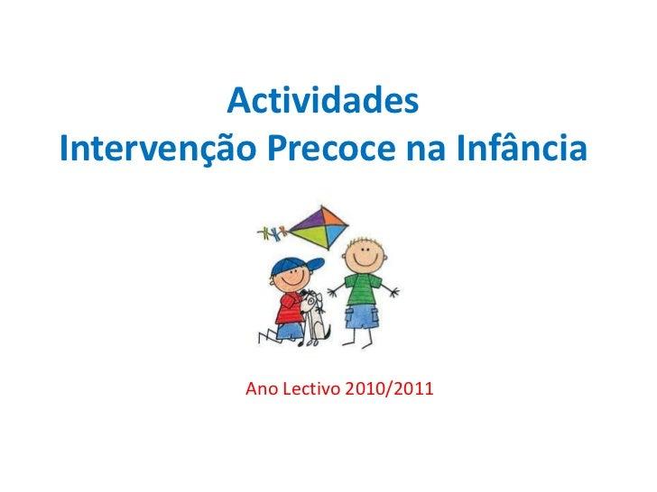 Actividades Intervenção Precoce na Infância<br />Ano Lectivo 2010/2011<br />