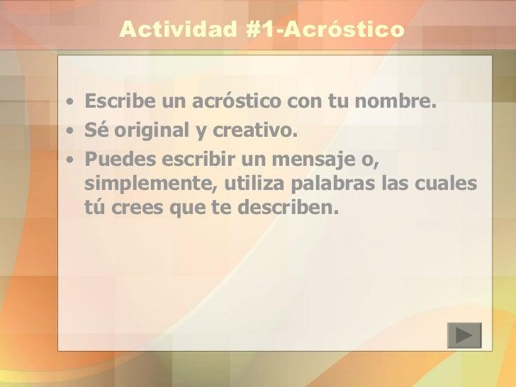 Actividad #1-Acróstico <ul><li>Escribe un acróstico con tu nombre. </li></ul><ul><li>Sé original y creativo. </li></ul><ul...