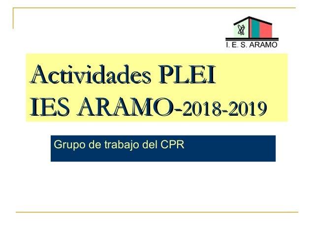 Actividades PLEIActividades PLEI IES ARAMO-IES ARAMO-2018-20192018-2019 Grupo de trabajo del CPR