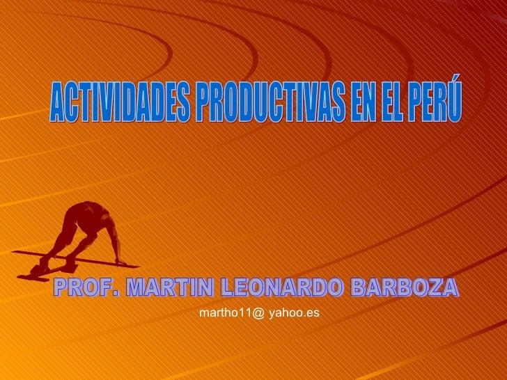 ACTIVIDADES PRODUCTIVAS EN EL PERÚ PROF. MARTIN LEONARDO BARBOZA martho11@ yahoo.es