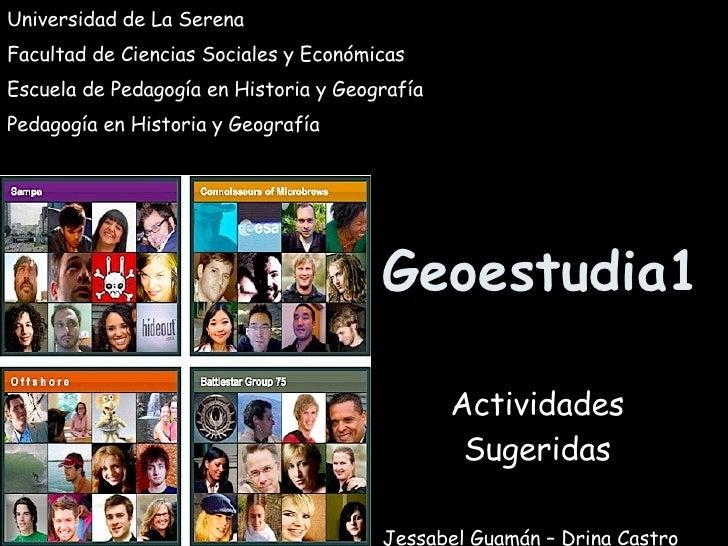 Geoestudia1 Actividades Sugeridas Universidad de La Serena Facultad de Ciencias Sociales y Económicas Escuela de Pedagogía...