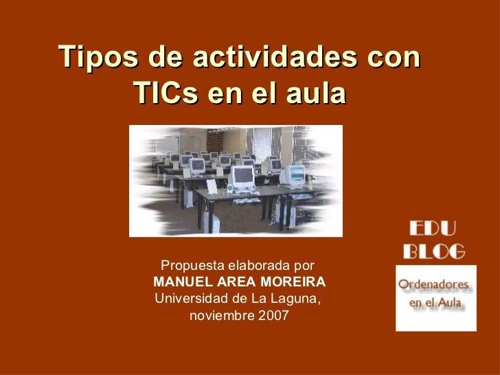 Tipos de actividades con TICs en el aula Propuesta elaborada por  MANUEL AREA MOREIRA Universidad de La Laguna,  noviembre...