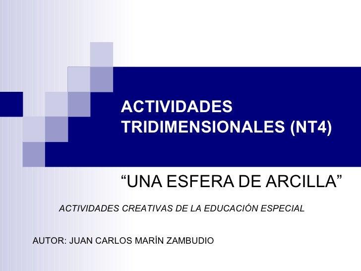 """ACTIVIDADES TRIDIMENSIONALES (NT4) """"UNA ESFERA DE ARCILLA"""" ACTIVIDADES CREATIVAS DE LA EDUCACIÓN ESPECIAL AUTOR: JUAN CARL..."""