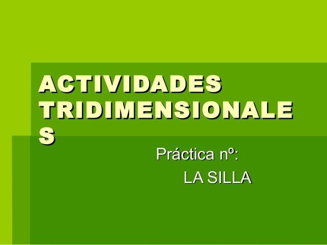 ACTIVIDADESACTIVIDADES TRIDIMENSIONALETRIDIMENSIONALE SS Práctica nº:Práctica nº: LA SILLALA SILLA