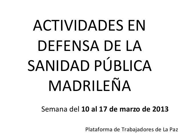 ACTIVIDADES EN DEFENSA DE LASANIDAD PÚBLICA   MADRILEÑA Semana del 10 al 17 de marzo de 2013             Plataforma de Tra...